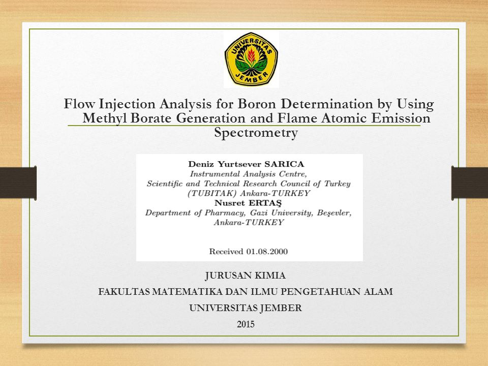 Flow Injection Analysis for Boron Determination by Using Methyl Borate Generation and Flame Atomic Emission Spectrometry JURUSAN KIMIA FAKULTAS MATEMATIKA DAN ILMU PENGETAHUAN ALAM UNIVERSITAS JEMBER 2015