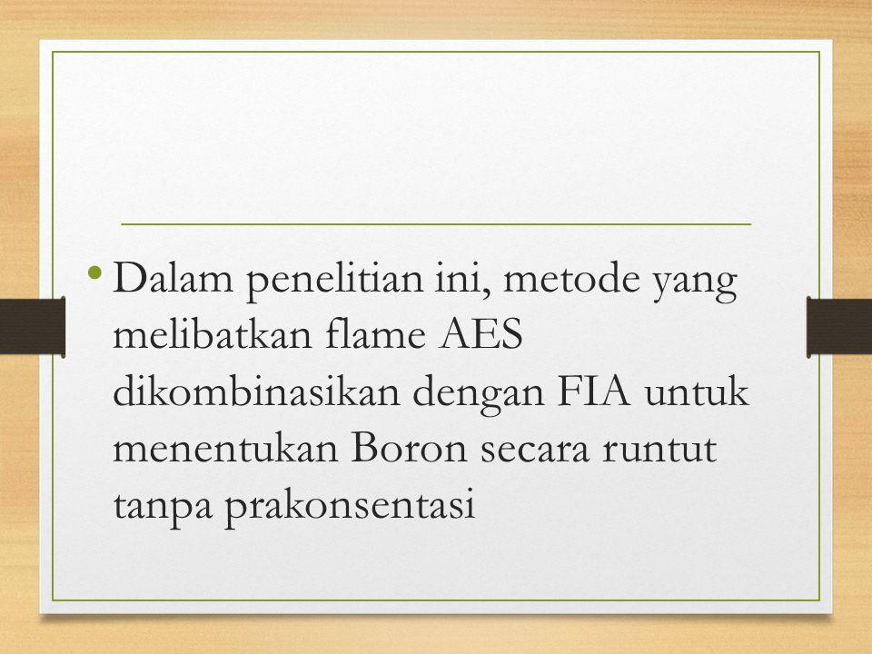 Dalam penelitian ini, metode yang melibatkan flame AES dikombinasikan dengan FIA untuk menentukan Boron secara runtut tanpa prakonsentasi