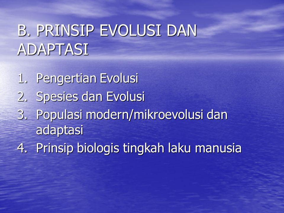 B. PRINSIP EVOLUSI DAN ADAPTASI 1.Pengertian Evolusi 2. Spesies dan Evolusi 3.Populasi modern/mikroevolusi dan adaptasi 4.Prinsip biologis tingkah lak