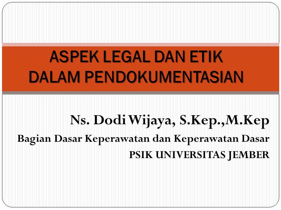 Ns. Dodi Wijaya, S.Kep.,M.Kep Bagian Dasar Keperawatan dan Keperawatan Dasar PSIK UNIVERSITAS JEMBER ASPEK LEGAL DAN ETIK DALAM PENDOKUMENTASIAN