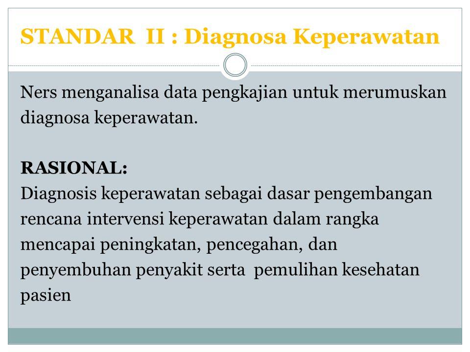 STANDAR II : Diagnosa Keperawatan Ners menganalisa data pengkajian untuk merumuskan diagnosa keperawatan. RASIONAL: Diagnosis keperawatan sebagai dasa