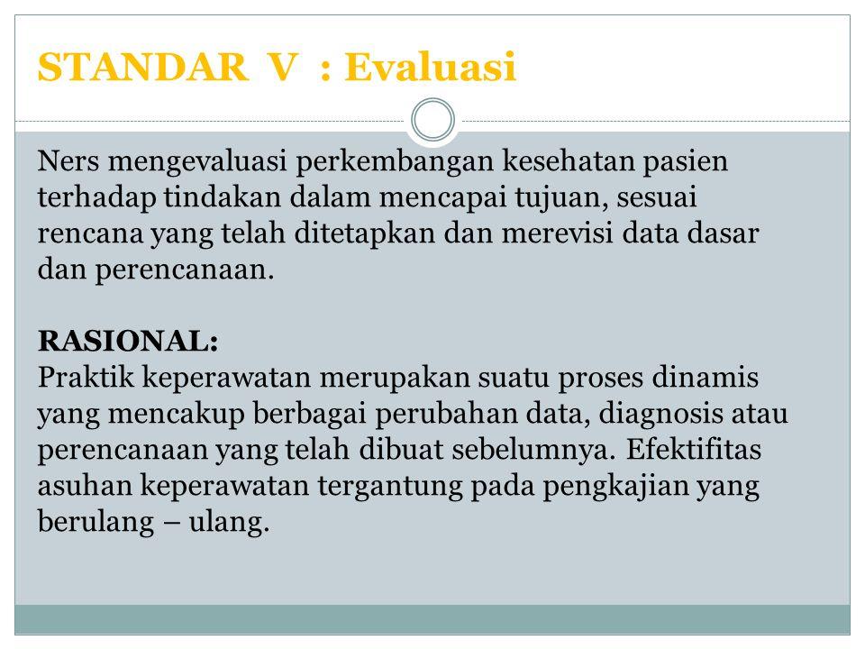 STANDAR V : Evaluasi Ners mengevaluasi perkembangan kesehatan pasien terhadap tindakan dalam mencapai tujuan, sesuai rencana yang telah ditetapkan dan merevisi data dasar dan perencanaan.