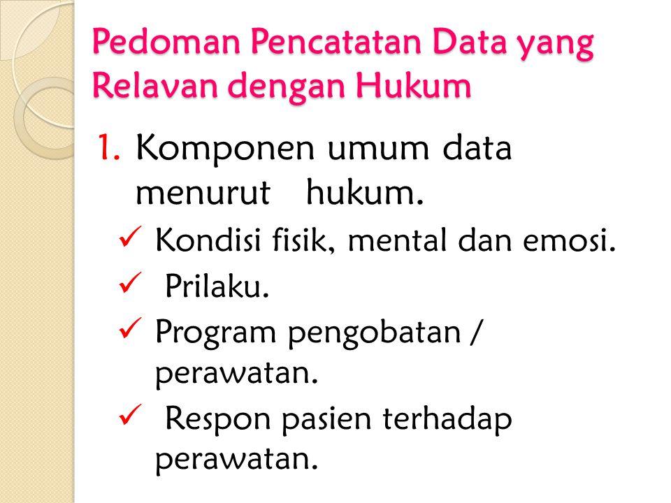 Pedoman Pencatatan Data yang Relavan dengan Hukum 1.Komponen umum data menurut hukum. Kondisi fisik, mental dan emosi. Prilaku. Program pengobatan / p