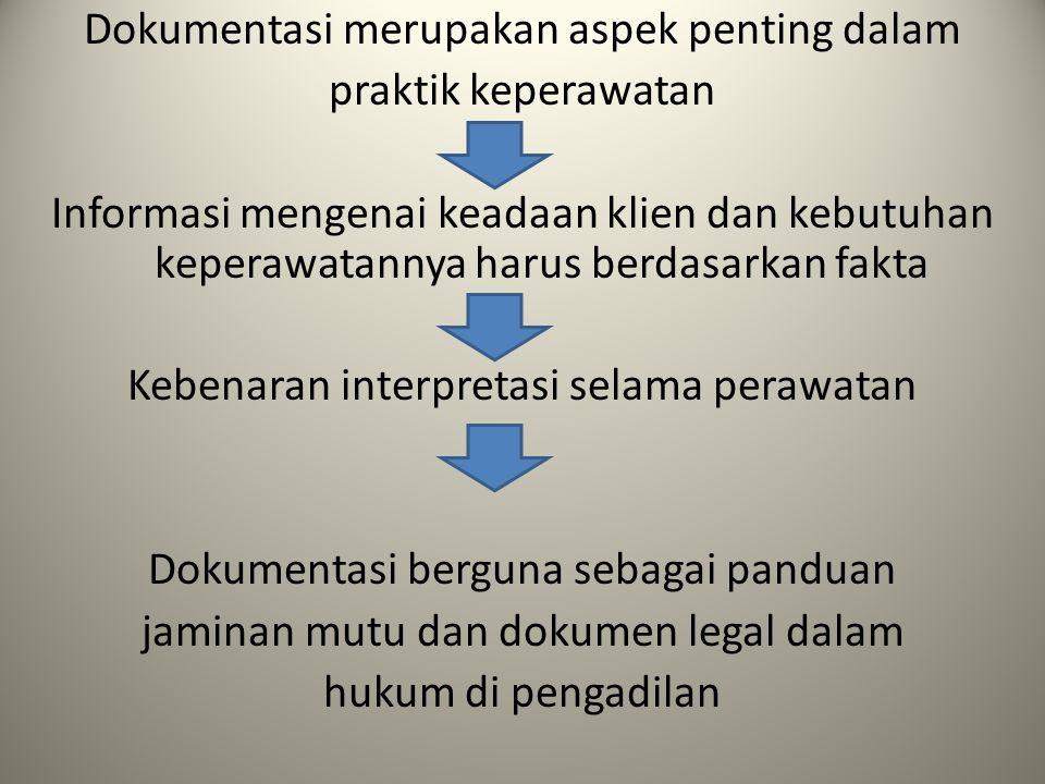 Dokumentasi merupakan aspek penting dalam praktik keperawatan Informasi mengenai keadaan klien dan kebutuhan keperawatannya harus berdasarkan fakta Kebenaran interpretasi selama perawatan Dokumentasi berguna sebagai panduan jaminan mutu dan dokumen legal dalam hukum di pengadilan
