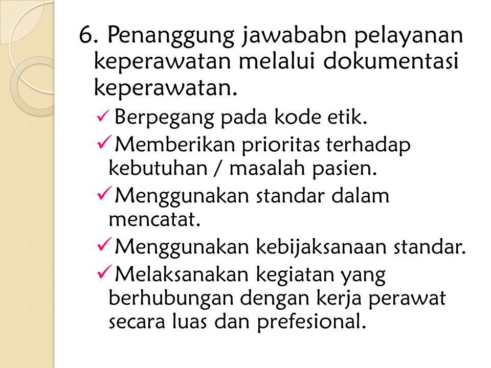 6. Penanggung jawababn pelayanan keperawatan melalui dokumentasi keperawatan. Berpegang pada kode etik. Memberikan prioritas terhadap kebutuhan / masa