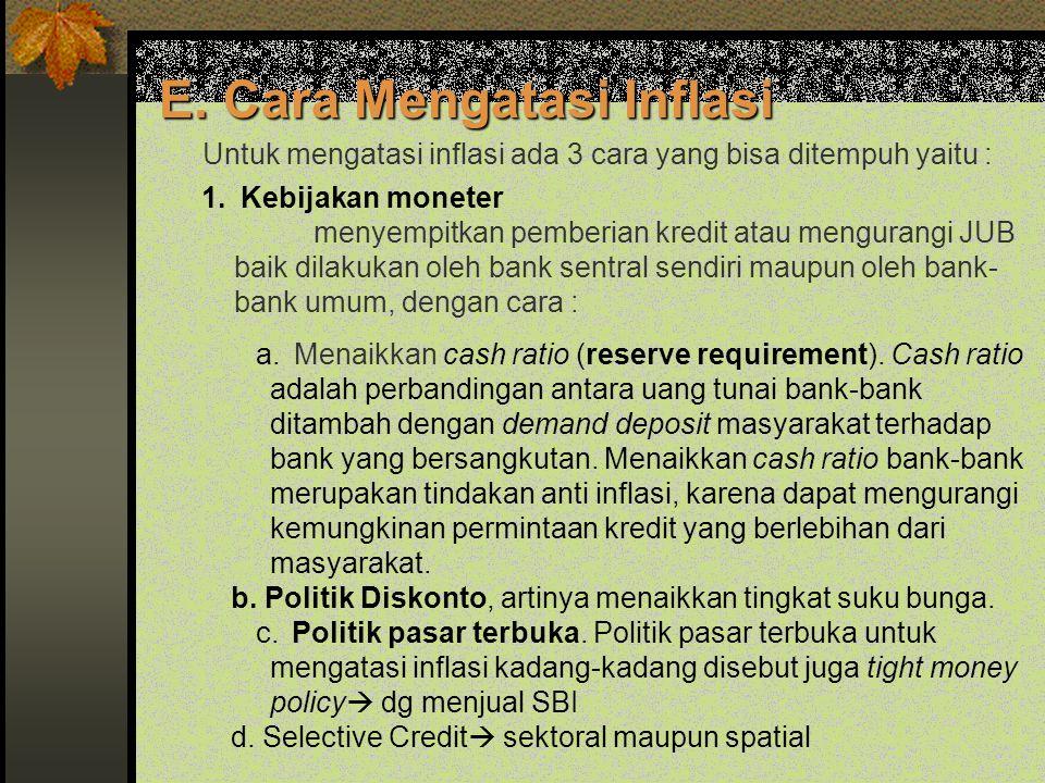 E. Cara Mengatasi Inflasi Untuk mengatasi inflasi ada 3 cara yang bisa ditempuh yaitu : 1. Kebijakan moneter menyempitkan pemberian kredit atau mengur