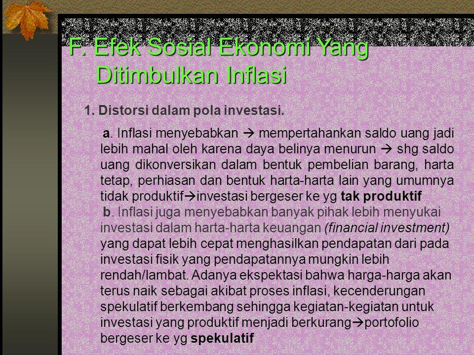F. Efek Sosial Ekonomi Yang Ditimbulkan Inflasi 1. Distorsi dalam pola investasi. a. Inflasi menyebabkan  mempertahankan saldo uang jadi lebih mahal