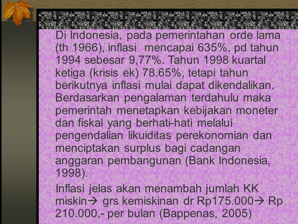 Di Indonesia, pada pemerintahan orde lama (th 1966), inflasi mencapai 635%, pd tahun 1994 sebesar 9,77%. Tahun 1998 kuartal ketiga (krisis ek) 78.65%,