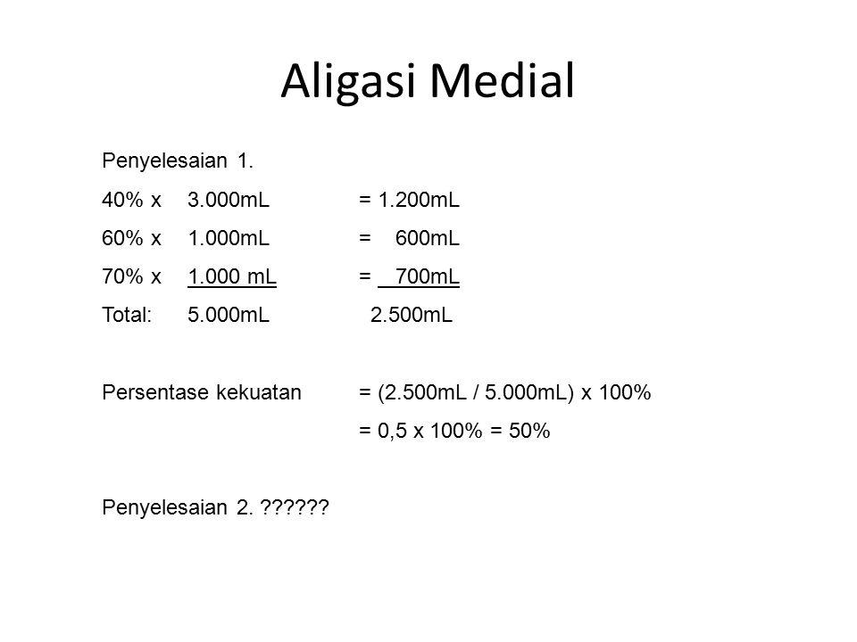 Aligasi Medial Penyelesaian 1. 40% x 3.000mL= 1.200mL 60% x 1.000mL= 600mL 70% x 1.000 mL= 700mL Total: 5.000mL 2.500mL Persentase kekuatan = (2.500mL