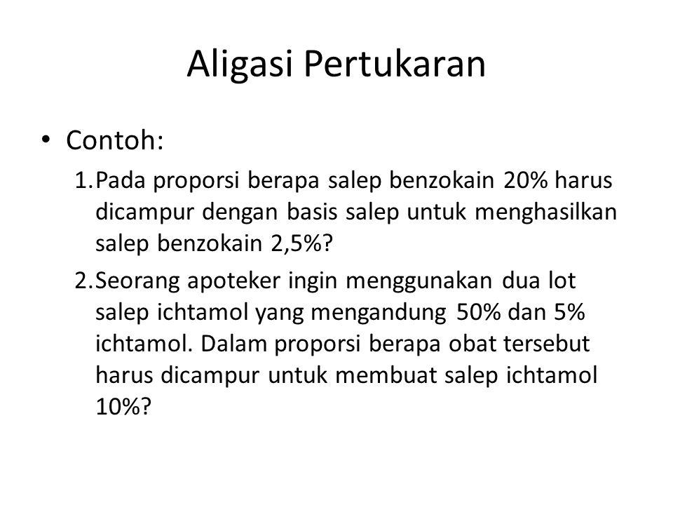 Aligasi Pertukaran Contoh: 1.Pada proporsi berapa salep benzokain 20% harus dicampur dengan basis salep untuk menghasilkan salep benzokain 2,5%? 2.Seo