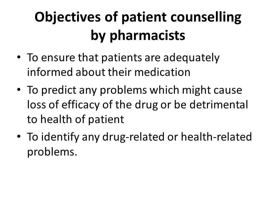 Objectives of patient counselling by pharmacists To ensure that patients are adequately informed about their medication To predict any problems which