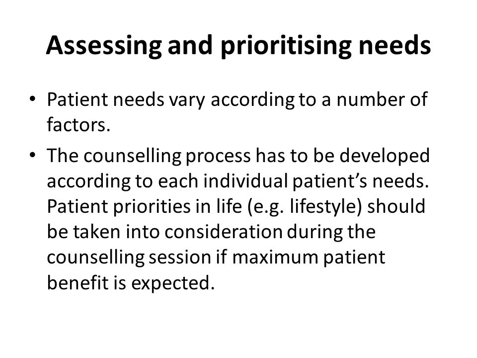 Assessing and prioritising needs Patient needs vary according to a number of factors. The counselling process has to be developed according to each in