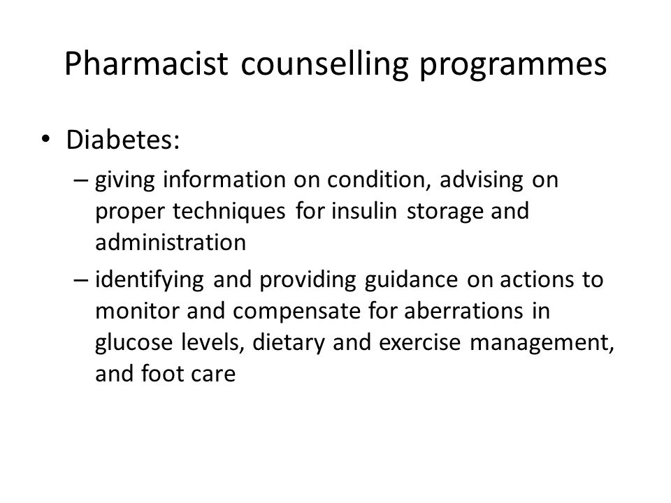 Pharmacist counselling programmes Diabetes: – giving information on condition, advising on proper techniques for insulin storage and administration –