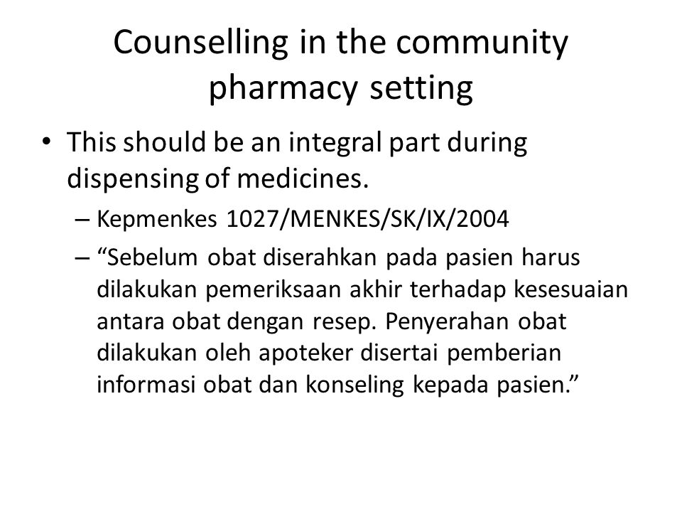 Counselling in the community pharmacy setting Kepmenkes 1027/MENKES/SK/IX/2004 Apoteker harus memberikan konseling, mengenai sediaan farmasi, pengobatan dan perbekalan kesehatan lainnya, sehingga dapat memperbaiki kualitas hidup pasien atau yang bersangkutan terhindar dari bahaya penyalahgunaan ataupenggunaan obat yang salah. Untuk penderita penyakit tertentu seperti kardiovaskular, diabetes, TBC,asma dan penyakit kronis lainnya, apoteker harus memberikan konseling secara berkelanjutan.