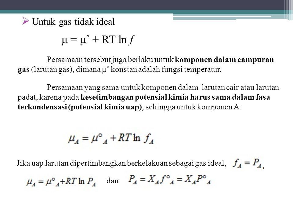  Untuk gas tidak ideal μ = μ˚ + RT ln f Persamaan tersebut juga berlaku untuk komponen dalam campuran gas (larutan gas), dimana μ˚ konstan adalah fungsi temperatur.