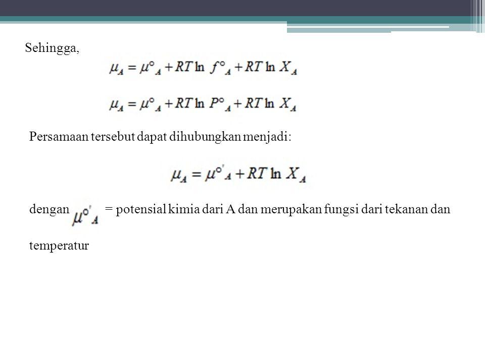 Persamaan tersebut dapat dihubungkan menjadi: dengan = potensial kimia dari A dan merupakan fungsi dari tekanan dan temperatur Sehingga,