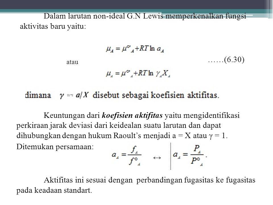 Dalam larutan non-ideal G.N Lewis memperkenalkan fungsi aktivitas baru yaitu: ……(6.30) Keuntungan dari koefisien aktifitas yaitu mengidentifikasi perkiraan jarak deviasi dari keidealan suatu larutan dan dapat dihubungkan dengan hukum Raoult's menjadi a = X atau γ = 1.