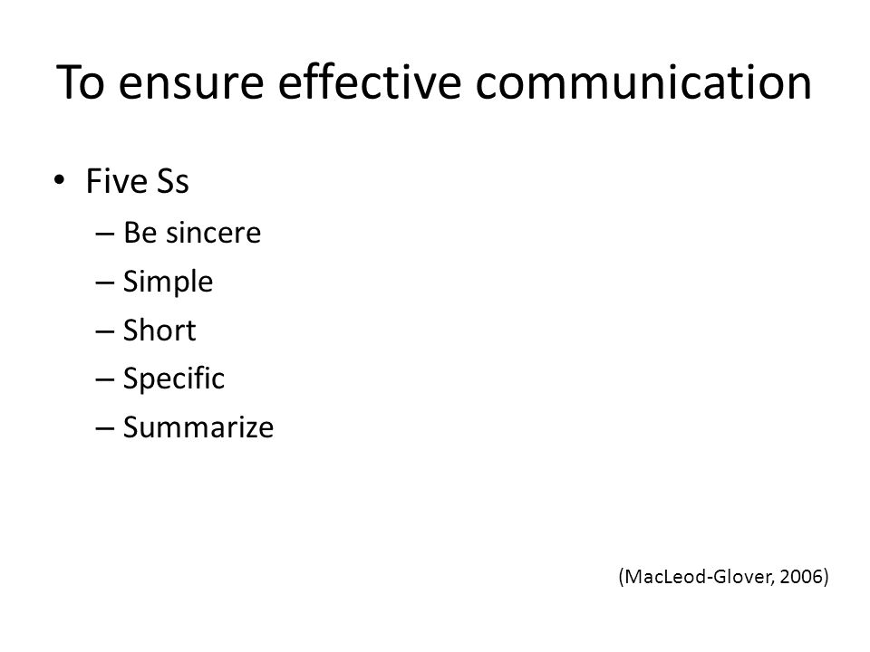 To ensure effective communication Five Ss – Be sincere – Simple – Short – Specific – Summarize (MacLeod-Glover, 2006)