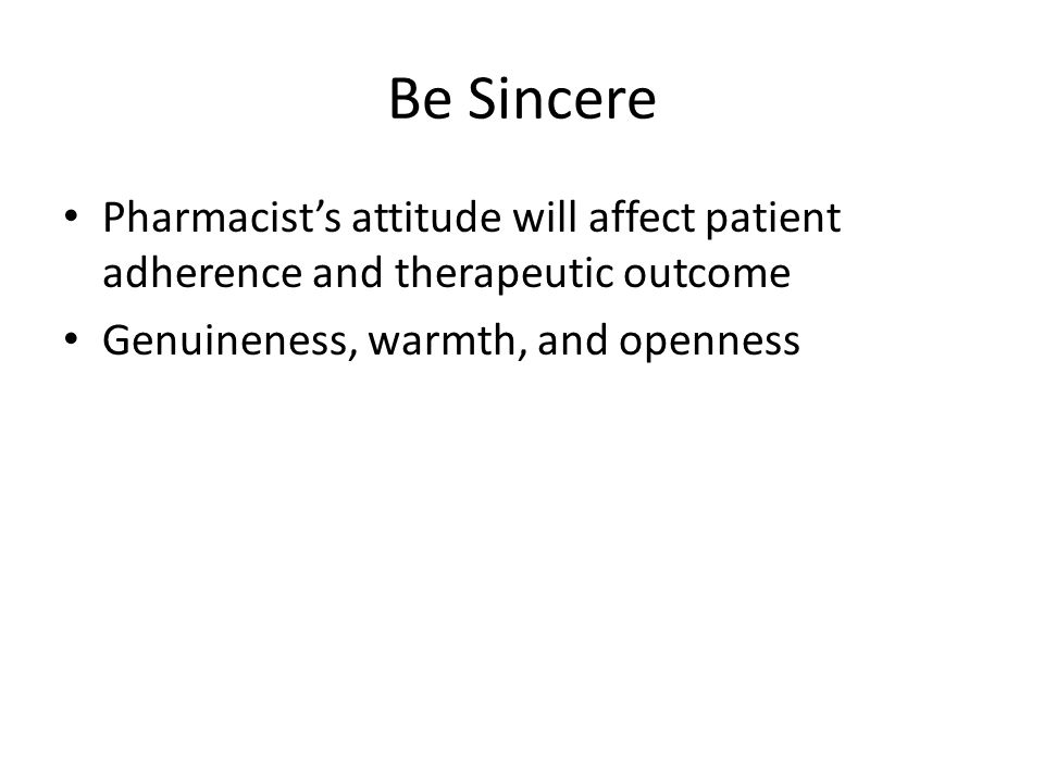 Be Sincere Pharmacist's attitude will affect patient adherence and therapeutic outcome Genuineness, warmth, and openness