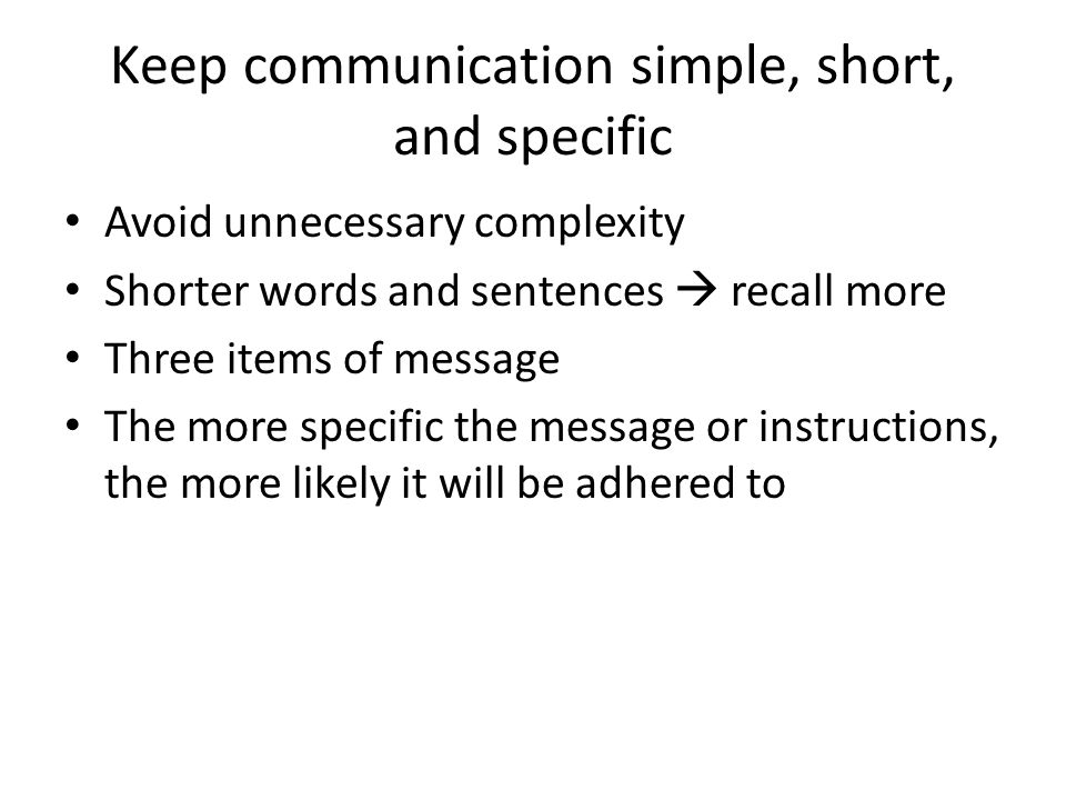 Keep communication simple, short, and specific Avoid unnecessary complexity Shorter words and sentences  recall more Three items of message The more specific the message or instructions, the more likely it will be adhered to
