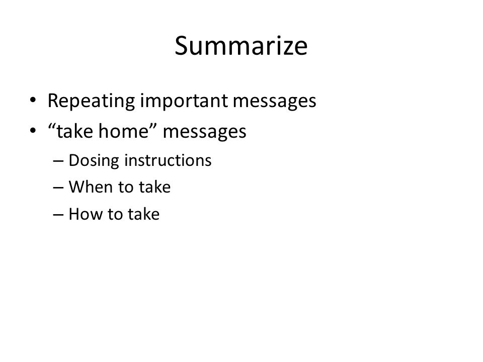 "Summarize Repeating important messages ""take home"" messages – Dosing instructions – When to take – How to take"