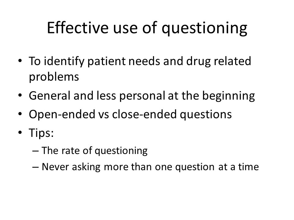 Effective use of questioning To identify patient needs and drug related problems General and less personal at the beginning Open-ended vs close-ended questions Tips: – The rate of questioning – Never asking more than one question at a time