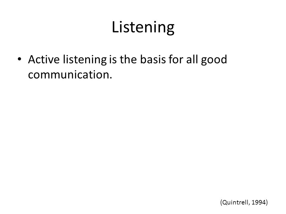 Listening Active listening is the basis for all good communication. (Quintrell, 1994)