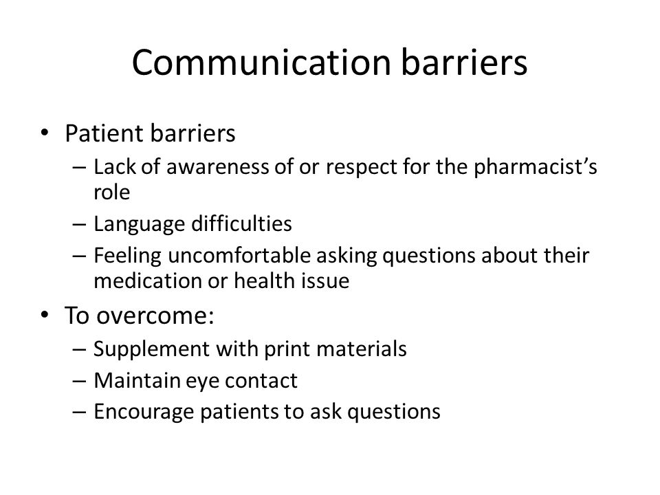 Communication barriers Patient barriers – Lack of awareness of or respect for the pharmacist's role – Language difficulties – Feeling uncomfortable asking questions about their medication or health issue To overcome: – Supplement with print materials – Maintain eye contact – Encourage patients to ask questions