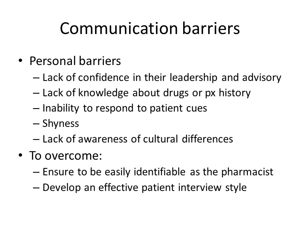 Communication barriers Personal barriers – Lack of confidence in their leadership and advisory – Lack of knowledge about drugs or px history – Inabili