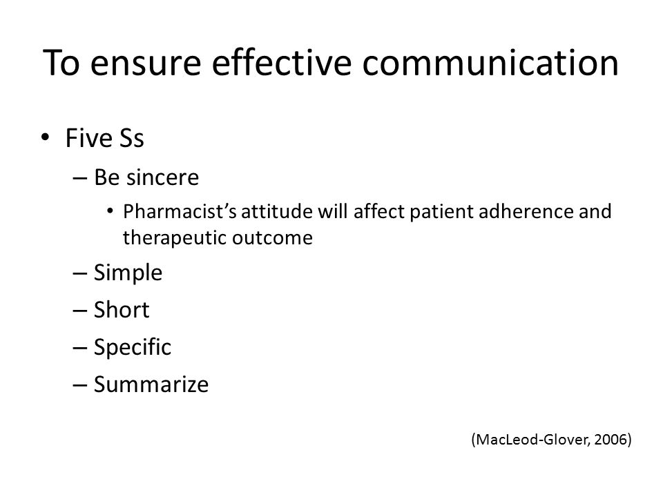 To ensure effective communication Five Ss – Be sincere Pharmacist's attitude will affect patient adherence and therapeutic outcome – Simple – Short –