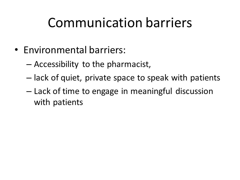 Communication barriers Environmental barriers: – Accessibility to the pharmacist, – lack of quiet, private space to speak with patients – Lack of time
