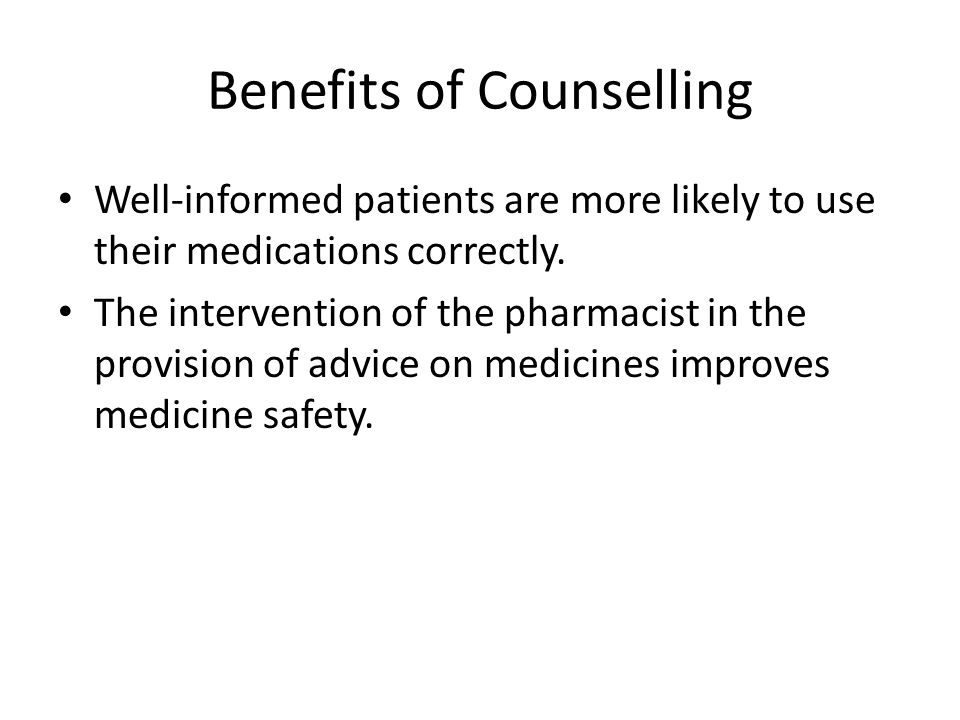Benefits of Counselling Well-informed patients are more likely to use their medications correctly. The intervention of the pharmacist in the provision