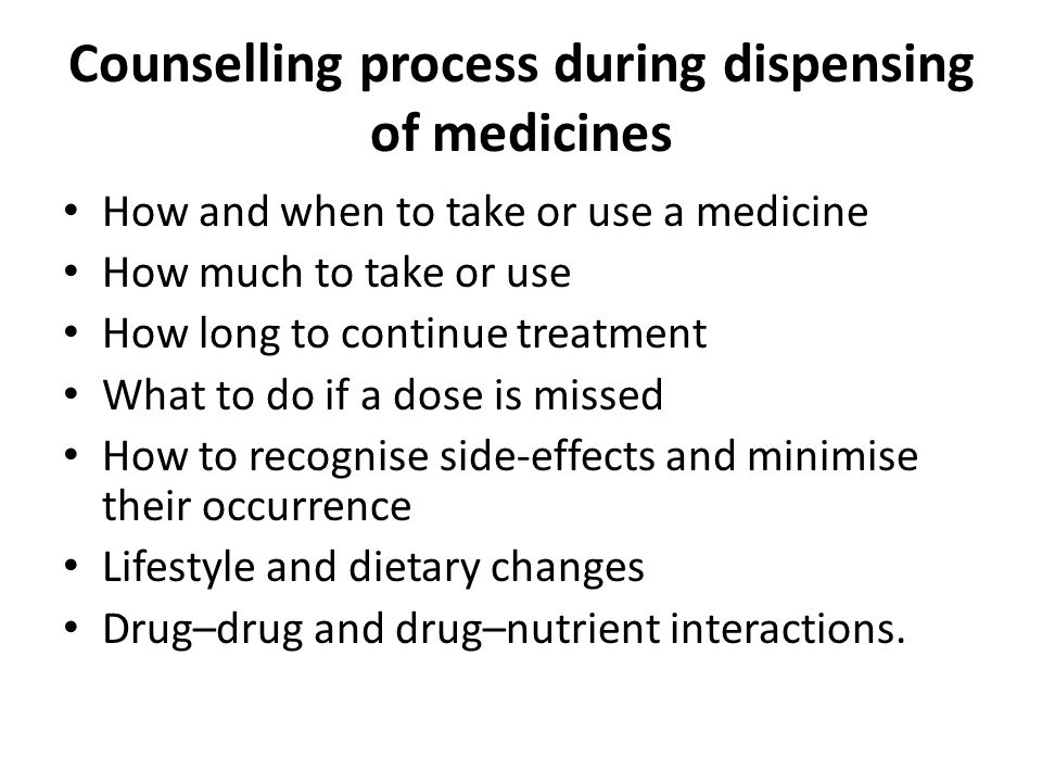 Counselling process during dispensing of medicines How and when to take or use a medicine How much to take or use How long to continue treatment What
