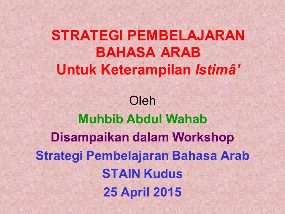 STRATEGI PEMBELAJARAN BAHASA ARAB Untuk Keterampilan Istimâ' Oleh Muhbib Abdul Wahab Disampaikan dalam Workshop Strategi Pembelajaran Bahasa Arab STAI