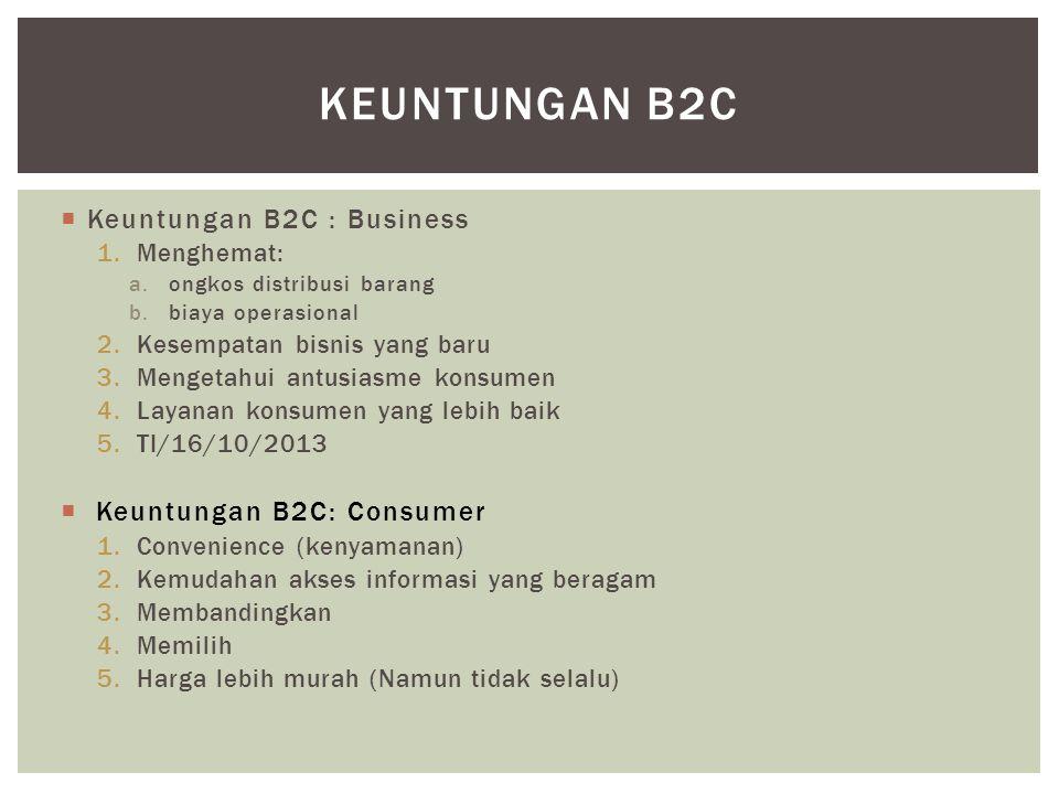 Keuntungan B2C : Business 1.Menghemat: a.ongkos distribusi barang b.biaya operasional 2.Kesempatan bisnis yang baru 3.Mengetahui antusiasme konsumen 4.Layanan konsumen yang lebih baik 5.TI/16/10/2013  Keuntungan B2C: Consumer 1.Convenience (kenyamanan) 2.Kemudahan akses informasi yang beragam 3.Membandingkan 4.Memilih 5.Harga lebih murah (Namun tidak selalu) KEUNTUNGAN B2C