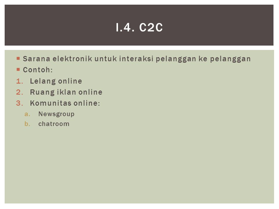  Sarana elektronik untuk interaksi pelanggan ke pelanggan  Contoh: 1.Lelang online 2.Ruang iklan online 3.Komunitas online: a.Newsgroup b.chatroom I.4.