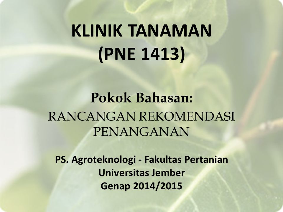 KLINIK TANAMAN (PNE 1413) Pokok Bahasan: RANCANGAN REKOMENDASI PENANGANAN PS. Agroteknologi - Fakultas Pertanian Universitas Jember Genap 2014/2015