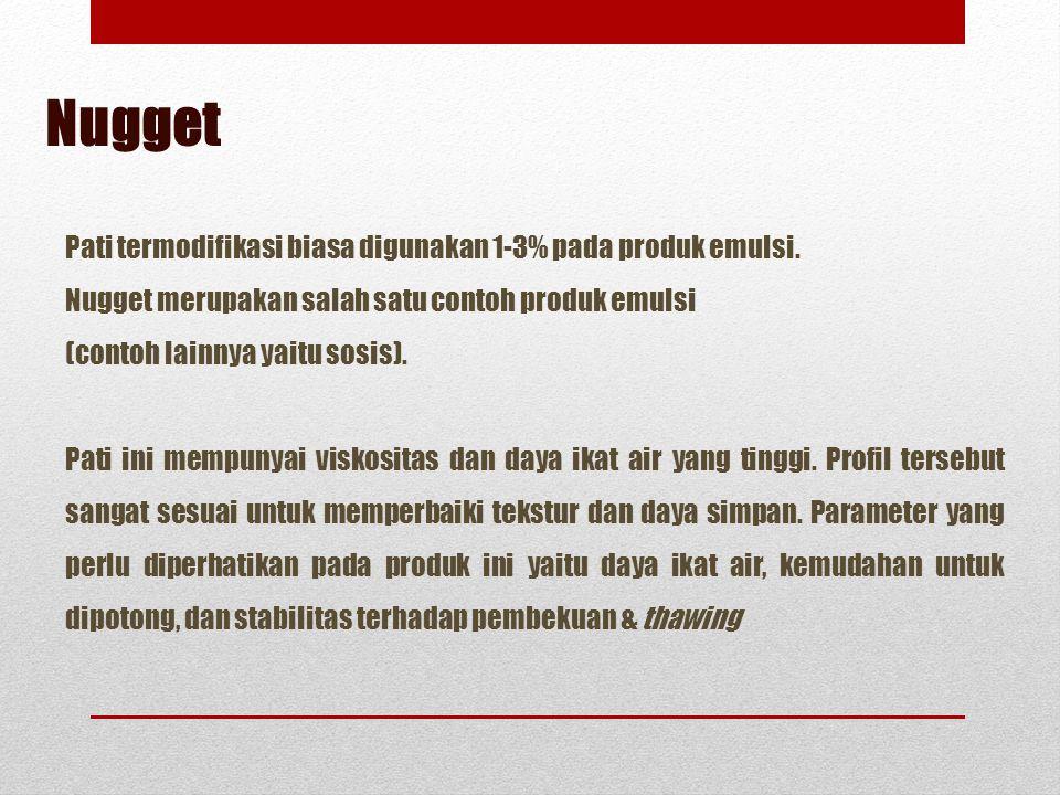 Nugget Pati termodifikasi biasa digunakan 1-3% pada produk emulsi. Nugget merupakan salah satu contoh produk emulsi (contoh lainnya yaitu sosis). Pati