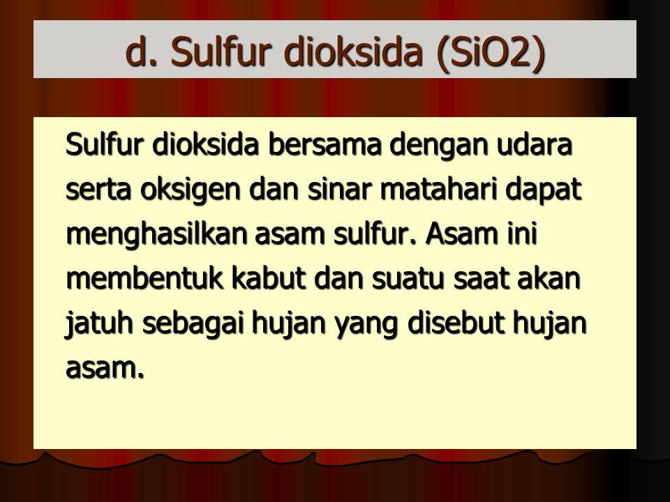 d. Sulfur dioksida (SiO2) Sulfur dioksida bersama dengan udara serta oksigen dan sinar matahari dapat menghasilkan asam sulfur. Asam ini membentuk kab