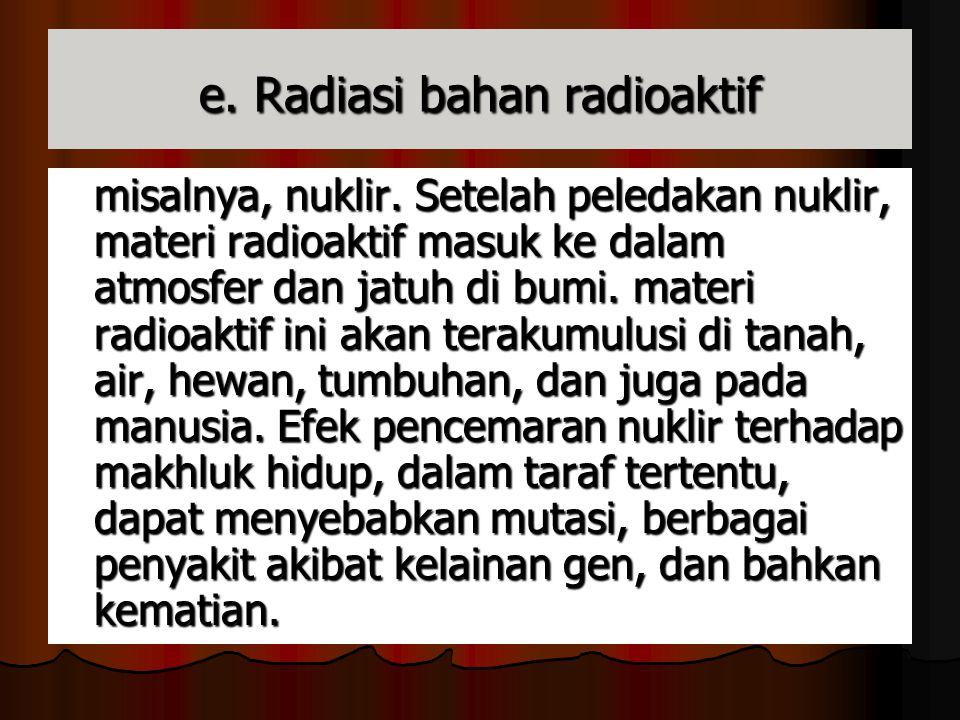 e. Radiasi bahan radioaktif misalnya, nuklir. Setelah peledakan nuklir, materi radioaktif masuk ke dalam atmosfer dan jatuh di bumi. materi radioaktif