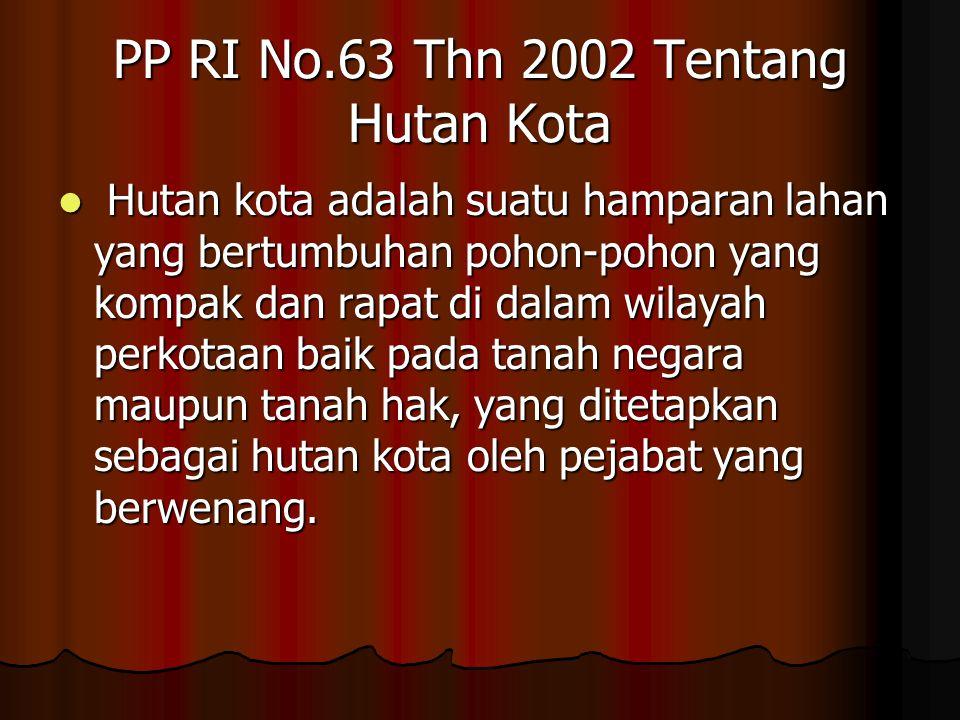 PP RI No.63 Thn 2002 Tentang Hutan Kota Hutan kota adalah suatu hamparan lahan yang bertumbuhan pohon-pohon yang kompak dan rapat di dalam wilayah perkotaan baik pada tanah negara maupun tanah hak, yang ditetapkan sebagai hutan kota oleh pejabat yang berwenang.