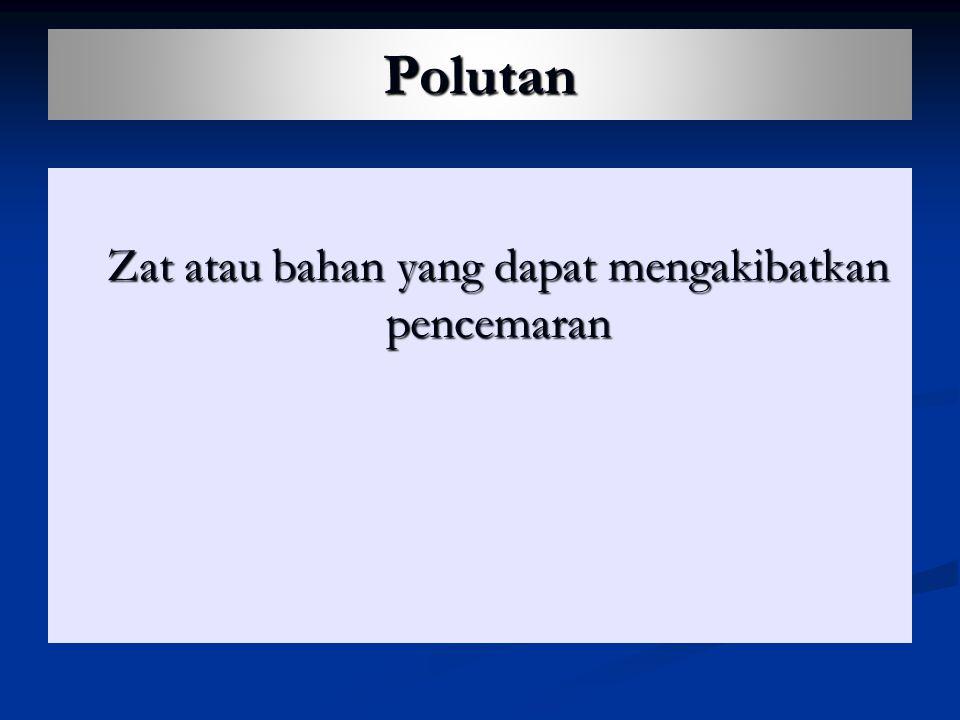 Polutan Zat atau bahan yang dapat mengakibatkan pencemaran