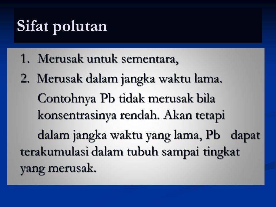 Sifat polutan 1. Merusak untuk sementara, 2. Merusak dalam jangka waktu lama. Contohnya Pb tidak merusak bila konsentrasinya rendah. Akan tetapi dalam