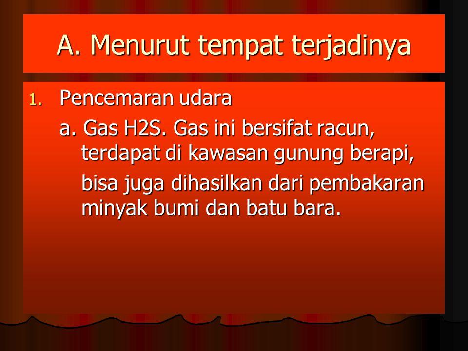 A. Menurut tempat terjadinya 1. Pencemaran udara a. Gas H2S. Gas ini bersifat racun, terdapat di kawasan gunung berapi, bisa juga dihasilkan dari pemb