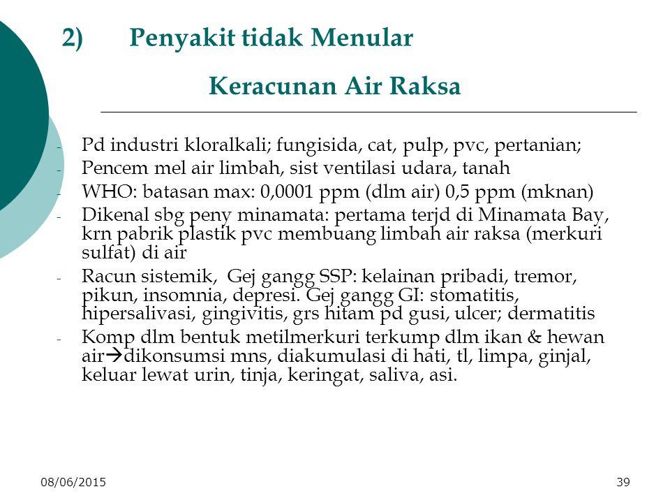 08/06/201539 2)Penyakit tidak Menular Keracunan Air Raksa - Pd industri kloralkali; fungisida, cat, pulp, pvc, pertanian; - Pencem mel air limbah, sist ventilasi udara, tanah - WHO: batasan max: 0,0001 ppm (dlm air) 0,5 ppm (mknan) - Dikenal sbg peny minamata: pertama terjd di Minamata Bay, krn pabrik plastik pvc membuang limbah air raksa (merkuri sulfat) di air - Racun sistemik, Gej gangg SSP: kelainan pribadi, tremor, pikun, insomnia, depresi.