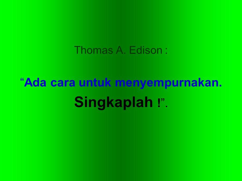 """Thomas A. Edison : """"Ada cara untuk menyempurnakan. Singkaplah !""""."""