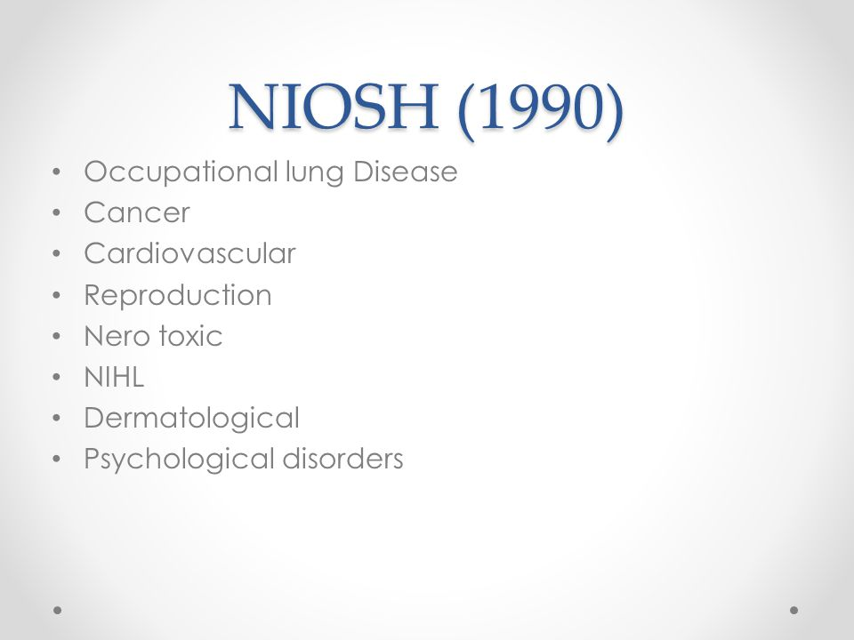 NIOSH (1990) Occupational lung Disease Cancer Cardiovascular Reproduction Nero toxic NIHL Dermatological Psychological disorders