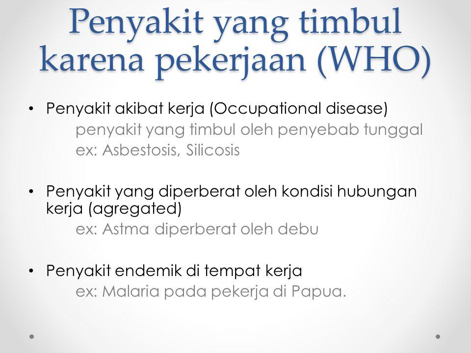 Penyakit yang timbul karena pekerjaan (WHO) Penyakit akibat kerja (Occupational disease) penyakit yang timbul oleh penyebab tunggal ex: Asbestosis, Silicosis Penyakit yang diperberat oleh kondisi hubungan kerja (agregated) ex: Astma diperberat oleh debu Penyakit endemik di tempat kerja ex: Malaria pada pekerja di Papua.