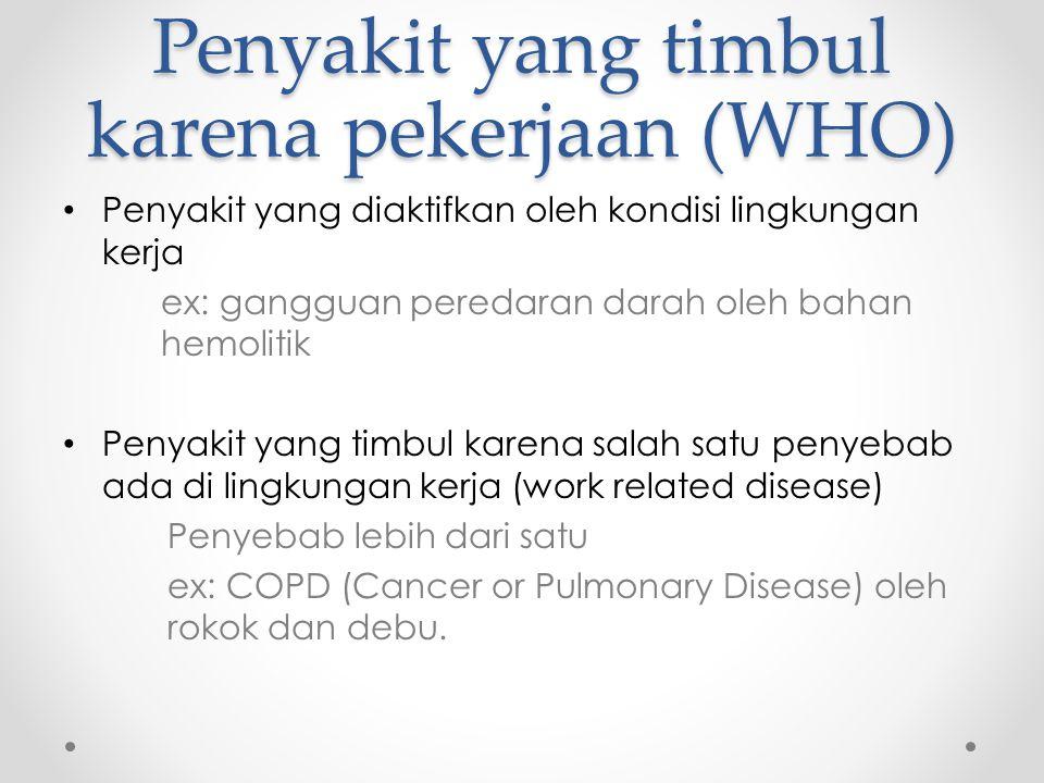 Penyakit yang timbul karena pekerjaan (WHO) Penyakit yang diaktifkan oleh kondisi lingkungan kerja ex: gangguan peredaran darah oleh bahan hemolitik Penyakit yang timbul karena salah satu penyebab ada di lingkungan kerja (work related disease) Penyebab lebih dari satu ex: COPD (Cancer or Pulmonary Disease) oleh rokok dan debu.