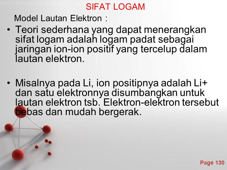 Page 130 SIFAT LOGAM Model Lautan Elektron : Teori sederhana yang dapat menerangkan sifat logam adalah logam padat sebagai jaringan ion-ion positif yang tercelup dalam lautan elektron.